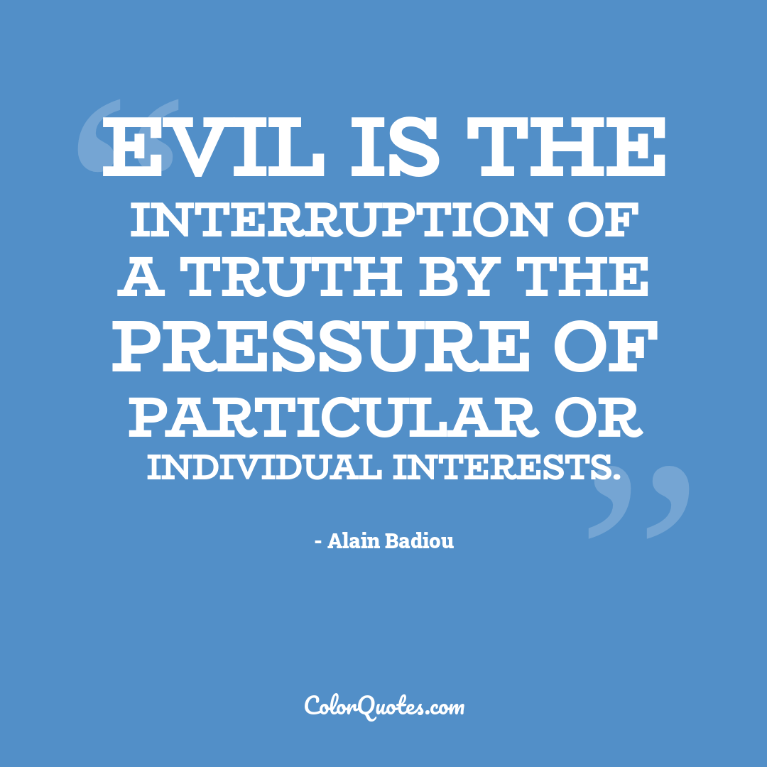 Evil is the interruption of a truth by the pressure of particular or individual interests.