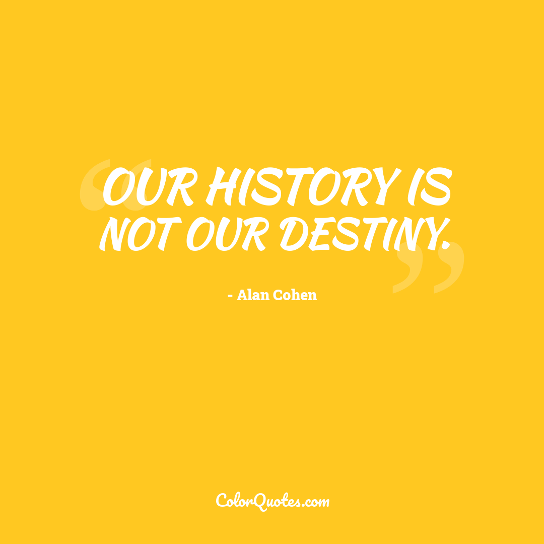 Our history is not our destiny.