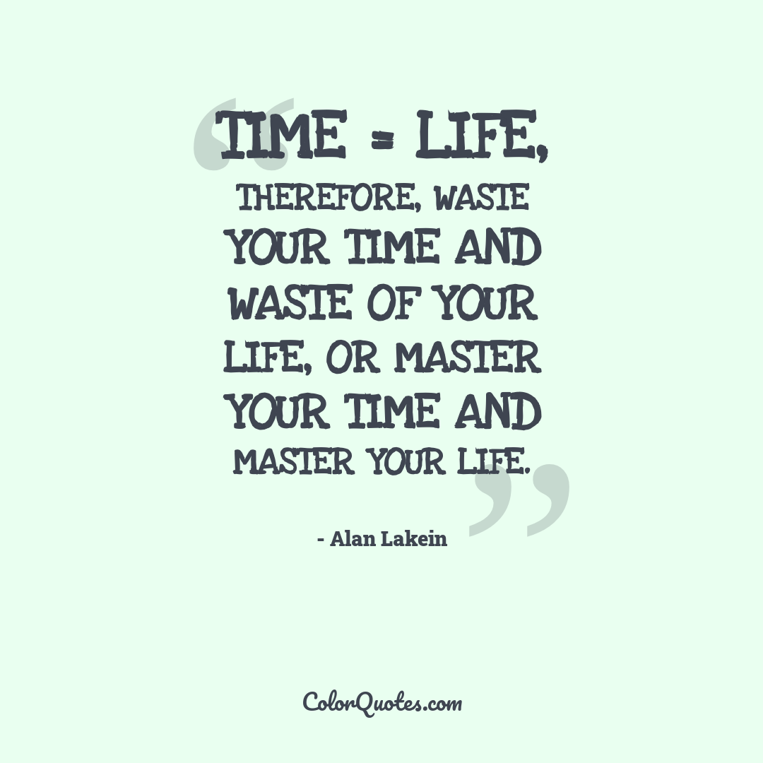 Time = Life, Therefore, waste your time and waste of your life, or master your time and master your life. by Alan Lakein