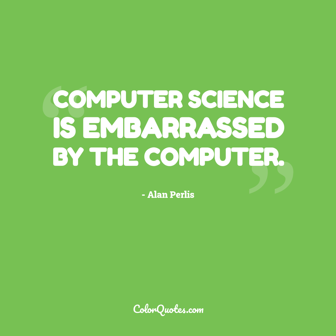 Computer Science is embarrassed by the computer.