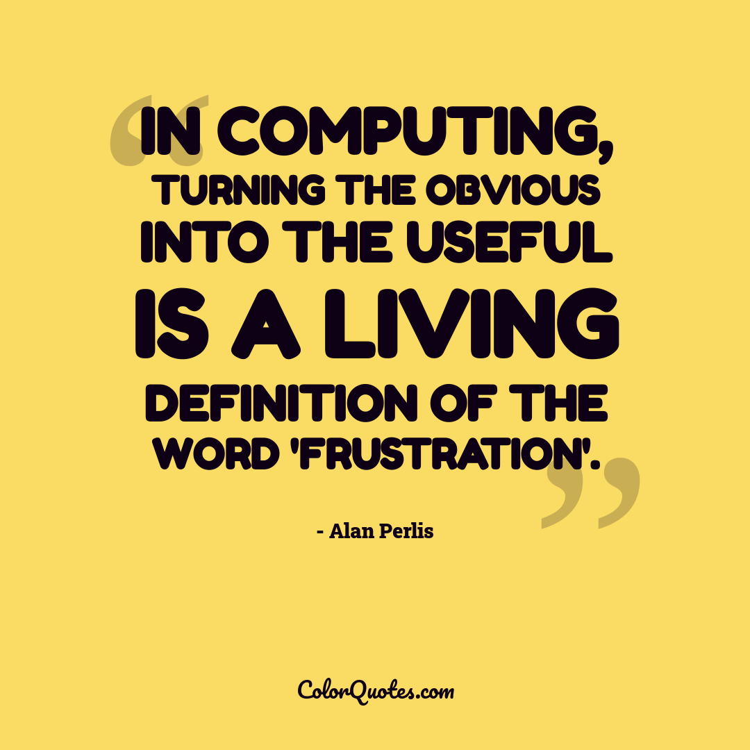 In computing, turning the obvious into the useful is a living definition of the word 'frustration'.