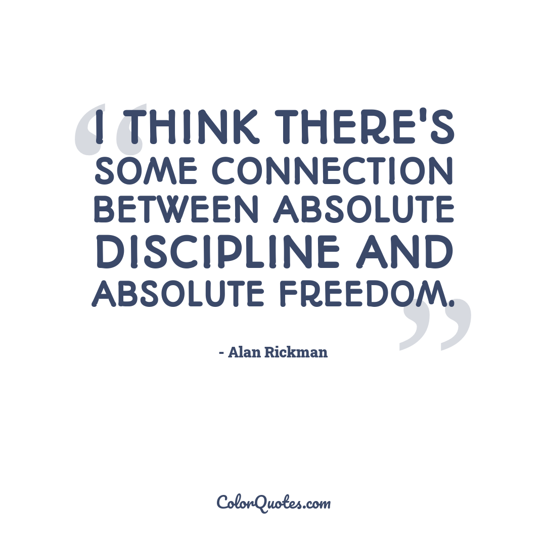 I think there's some connection between absolute discipline and absolute freedom.