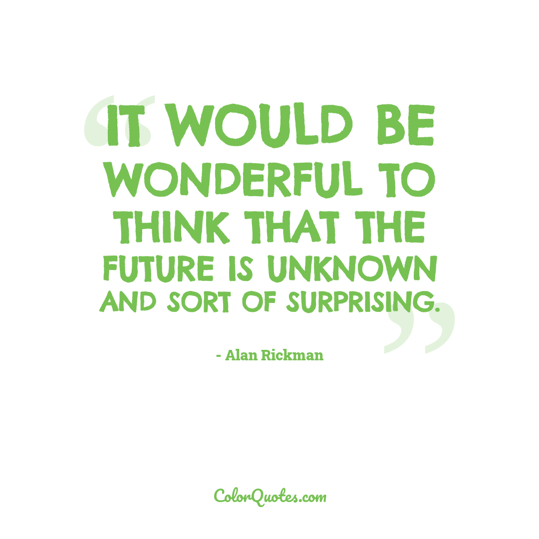 It would be wonderful to think that the future is unknown and sort of surprising.