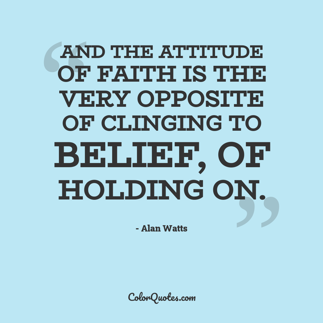 And the attitude of faith is the very opposite of clinging to belief, of holding on.