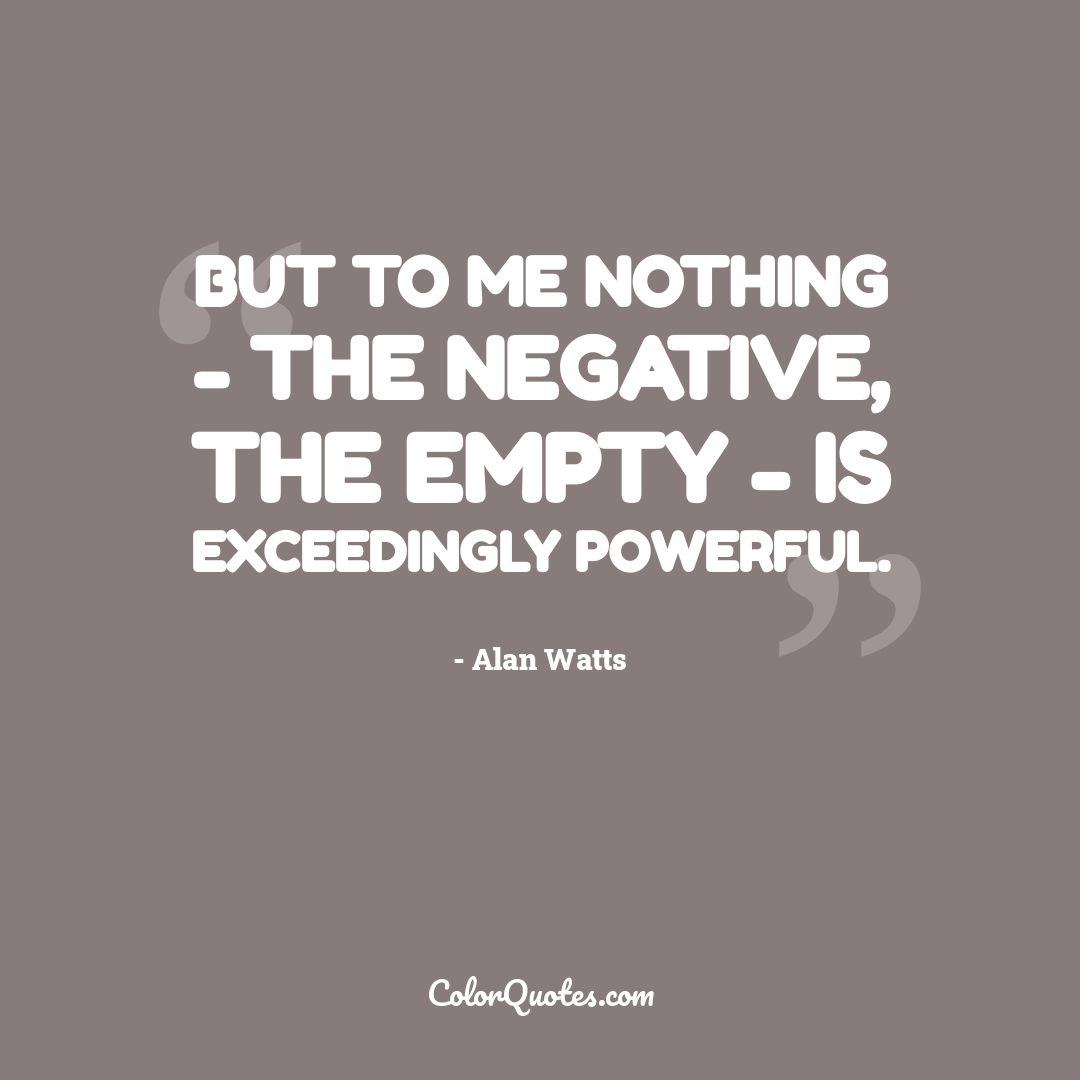 But to me nothing - the negative, the empty - is exceedingly powerful.