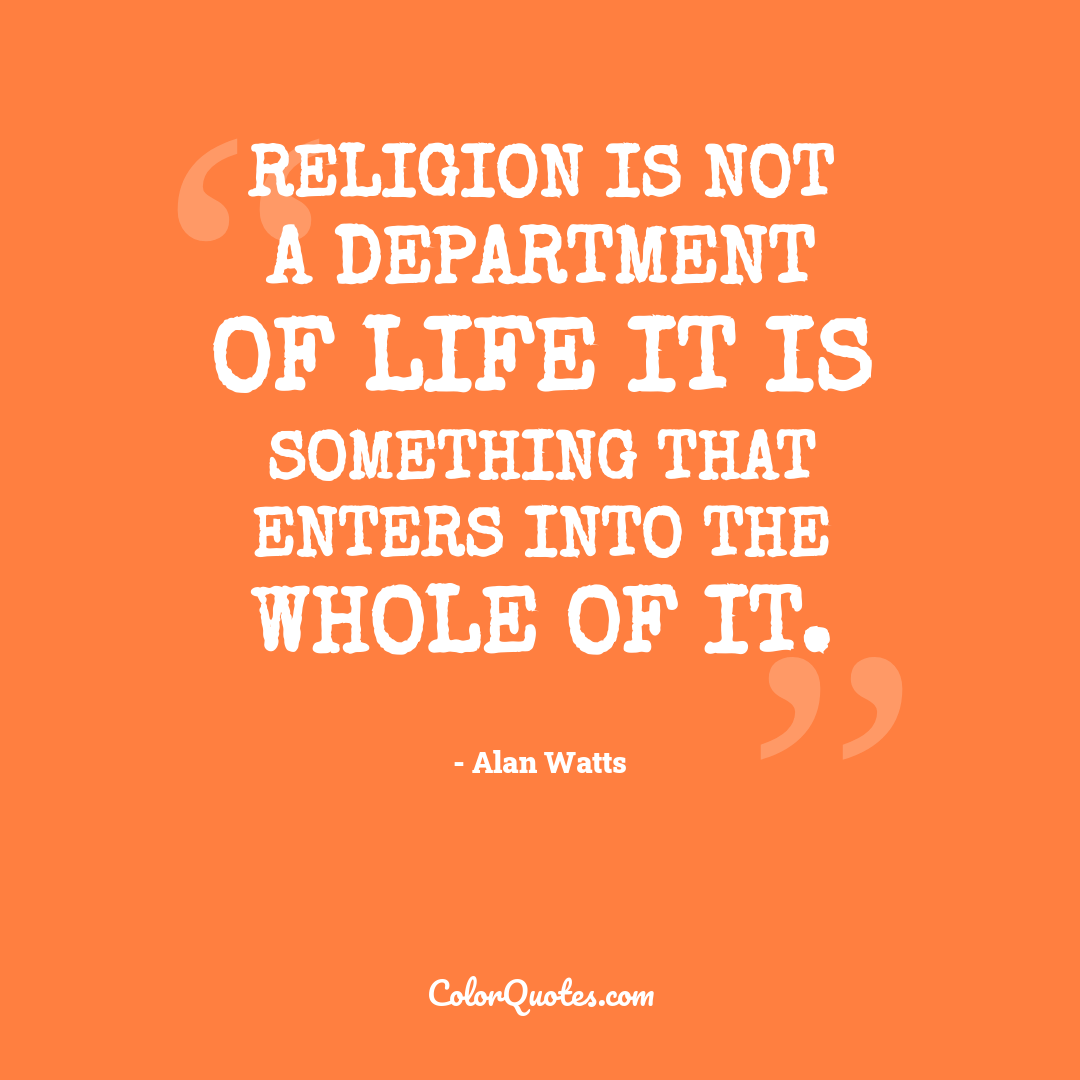 Religion is not a department of life it is something that enters into the whole of it.