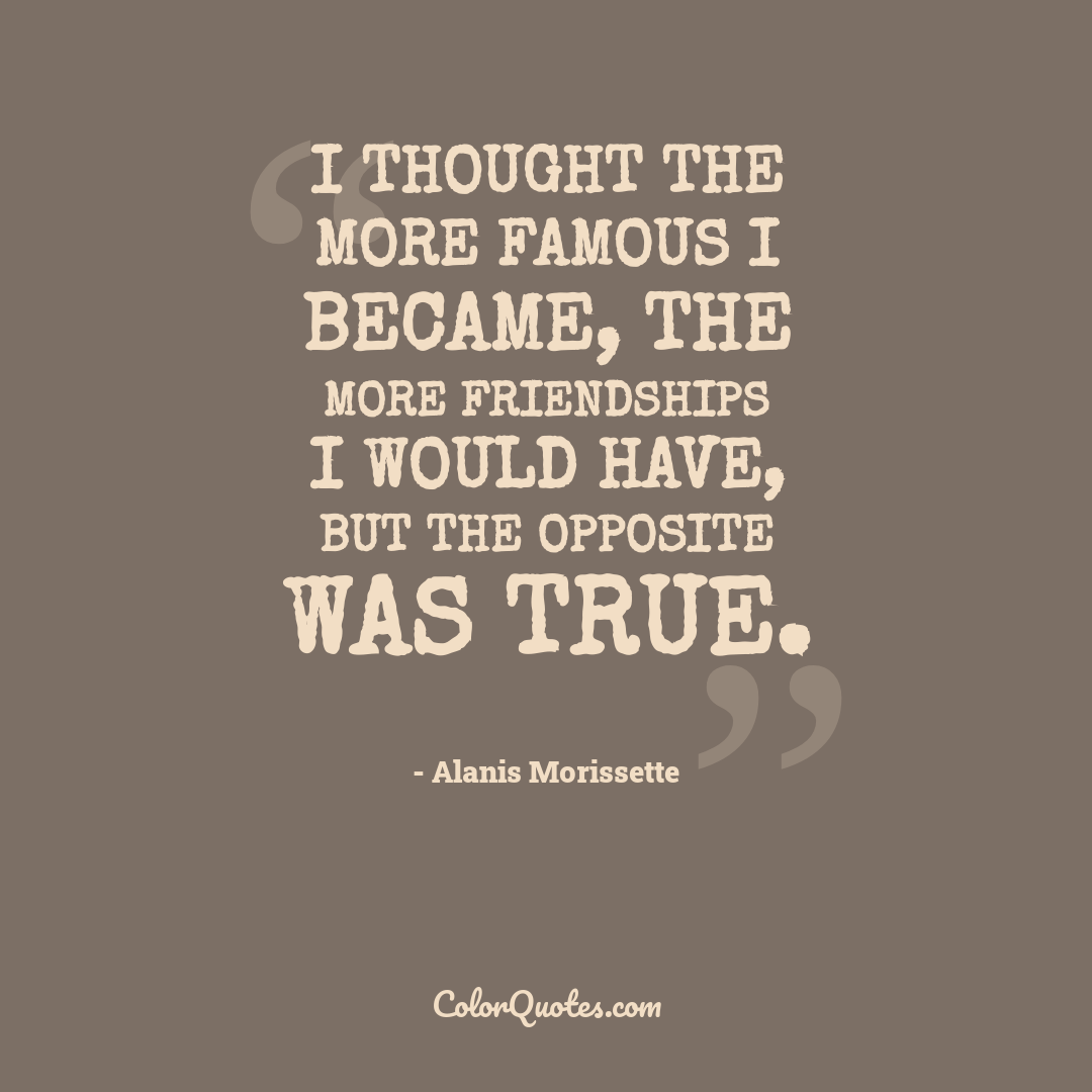 I thought the more famous I became, the more friendships I would have, but the opposite was true.