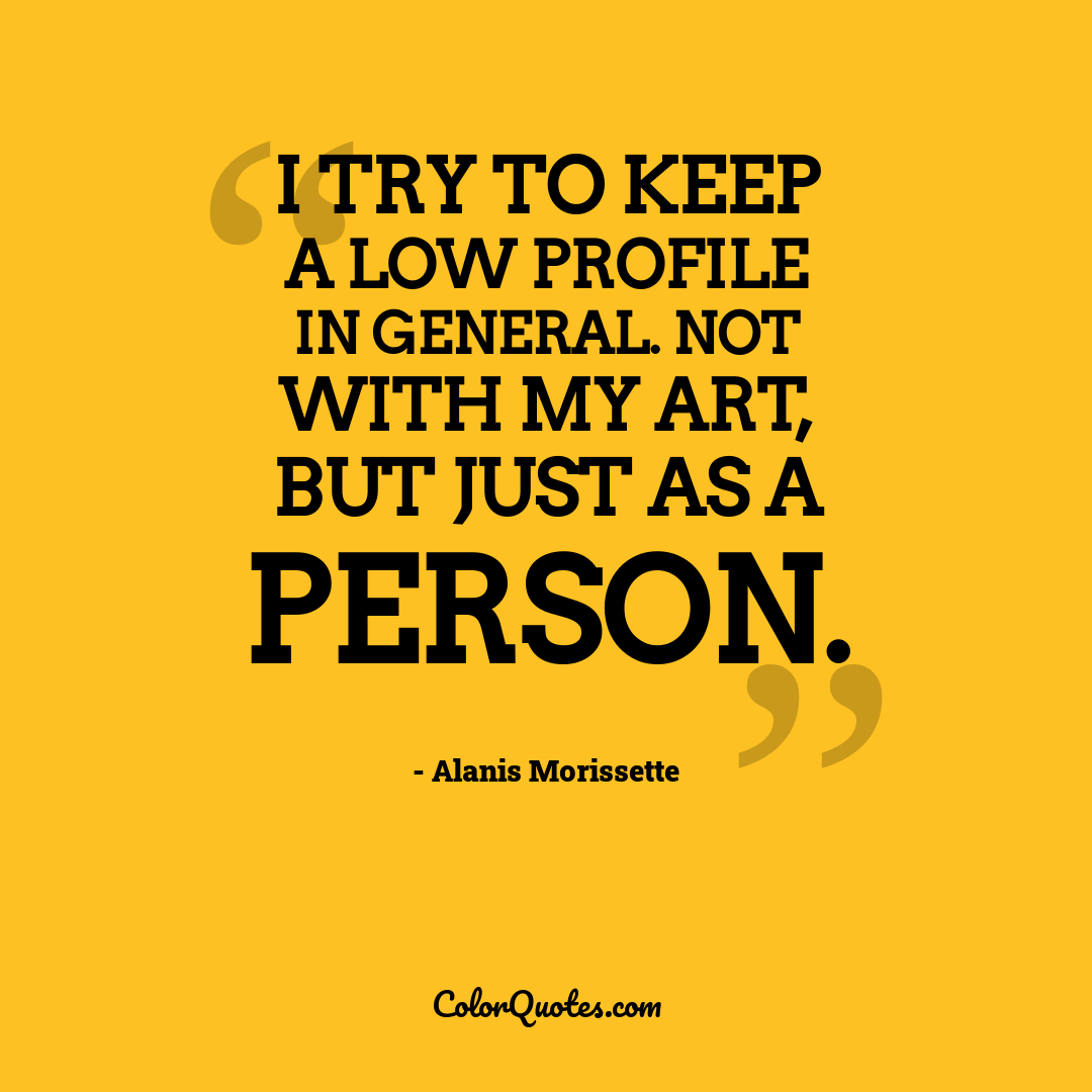 I try to keep a low profile in general. Not with my art, but just as a person.