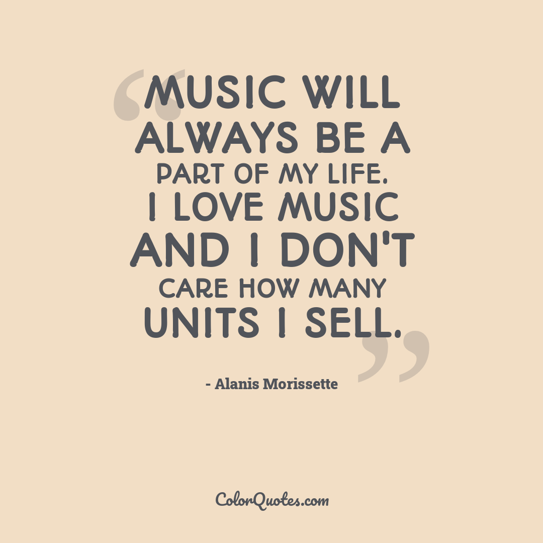 Music will always be a part of my life. I love music and I don't care how many units I sell.