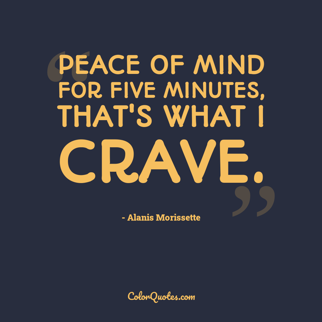 Peace of mind for five minutes, that's what I crave.