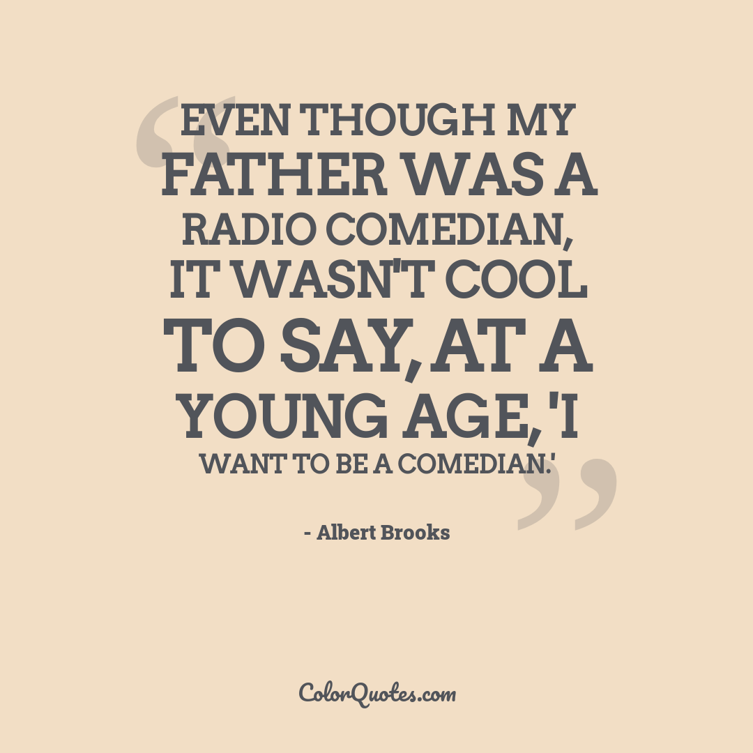 Even though my father was a radio comedian, it wasn't cool to say, at a young age, 'I want to be a comedian.'