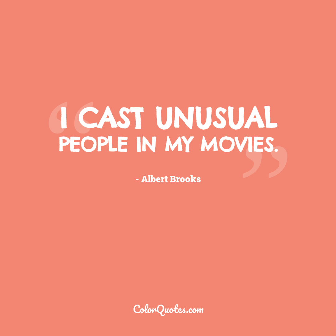I cast unusual people in my movies.