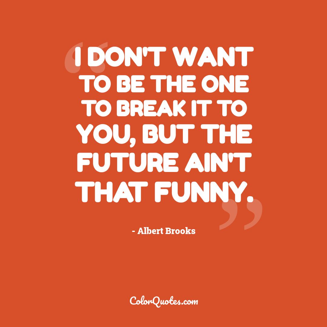 I don't want to be the one to break it to you, but the future ain't that funny.