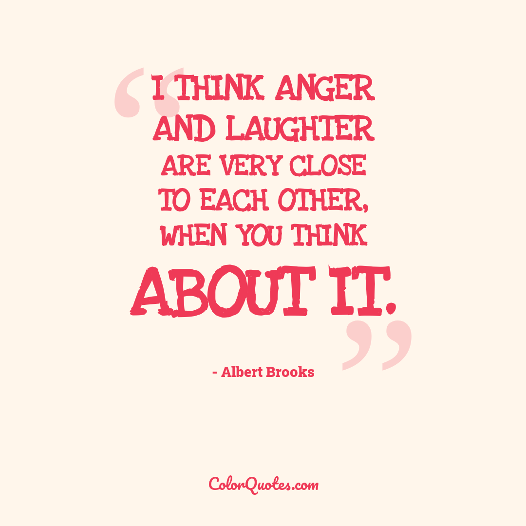 I think anger and laughter are very close to each other, when you think about it.