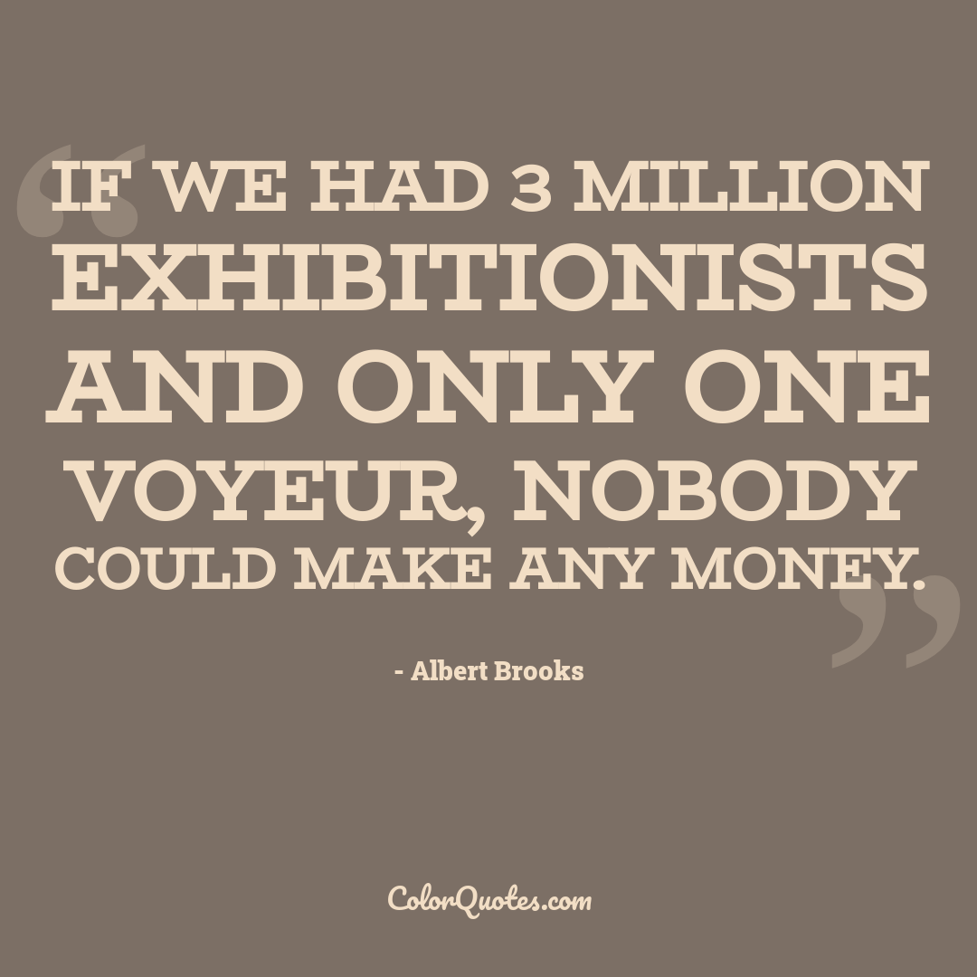 If we had 3 million exhibitionists and only one voyeur, nobody could make any money.