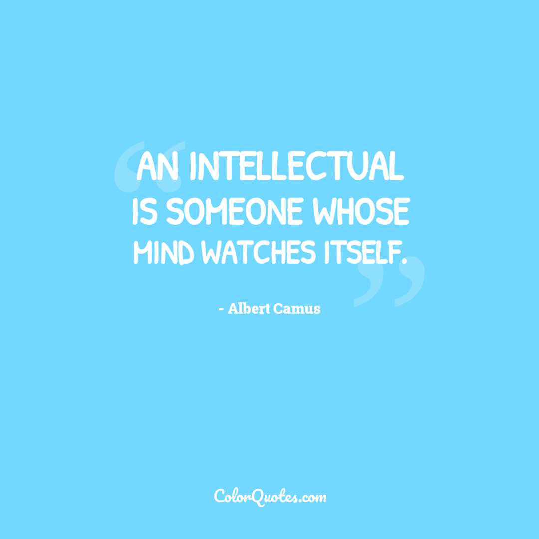 An intellectual is someone whose mind watches itself.