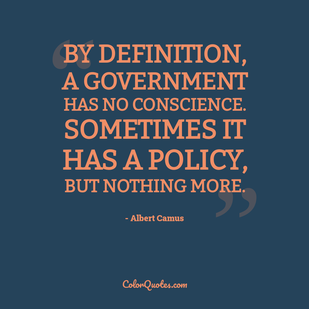 By definition, a government has no conscience. Sometimes it has a policy, but nothing more.