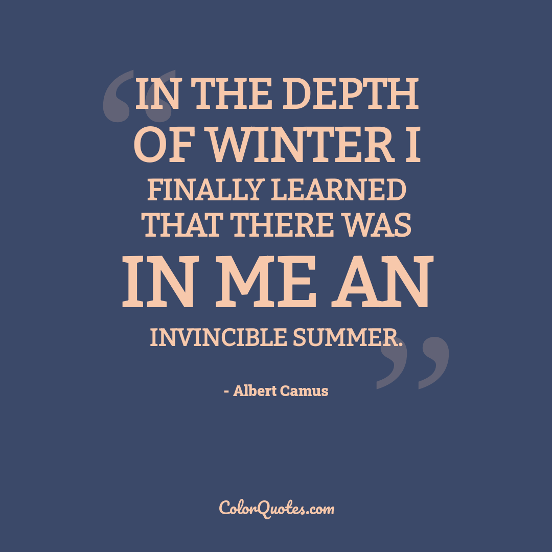 In the depth of winter I finally learned that there was in me an invincible summer. by Albert Camus