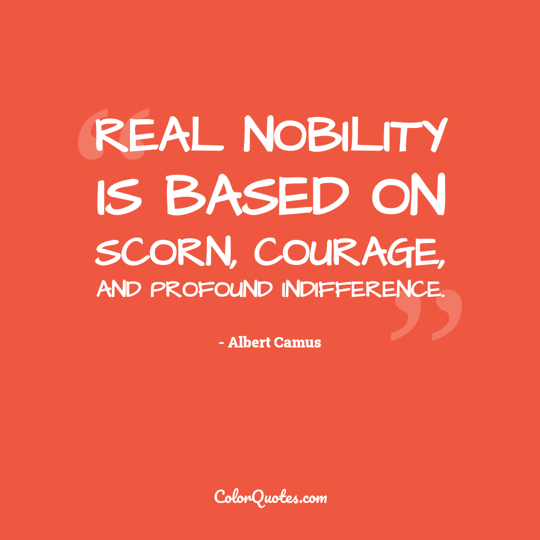 Real nobility is based on scorn, courage, and profound indifference.