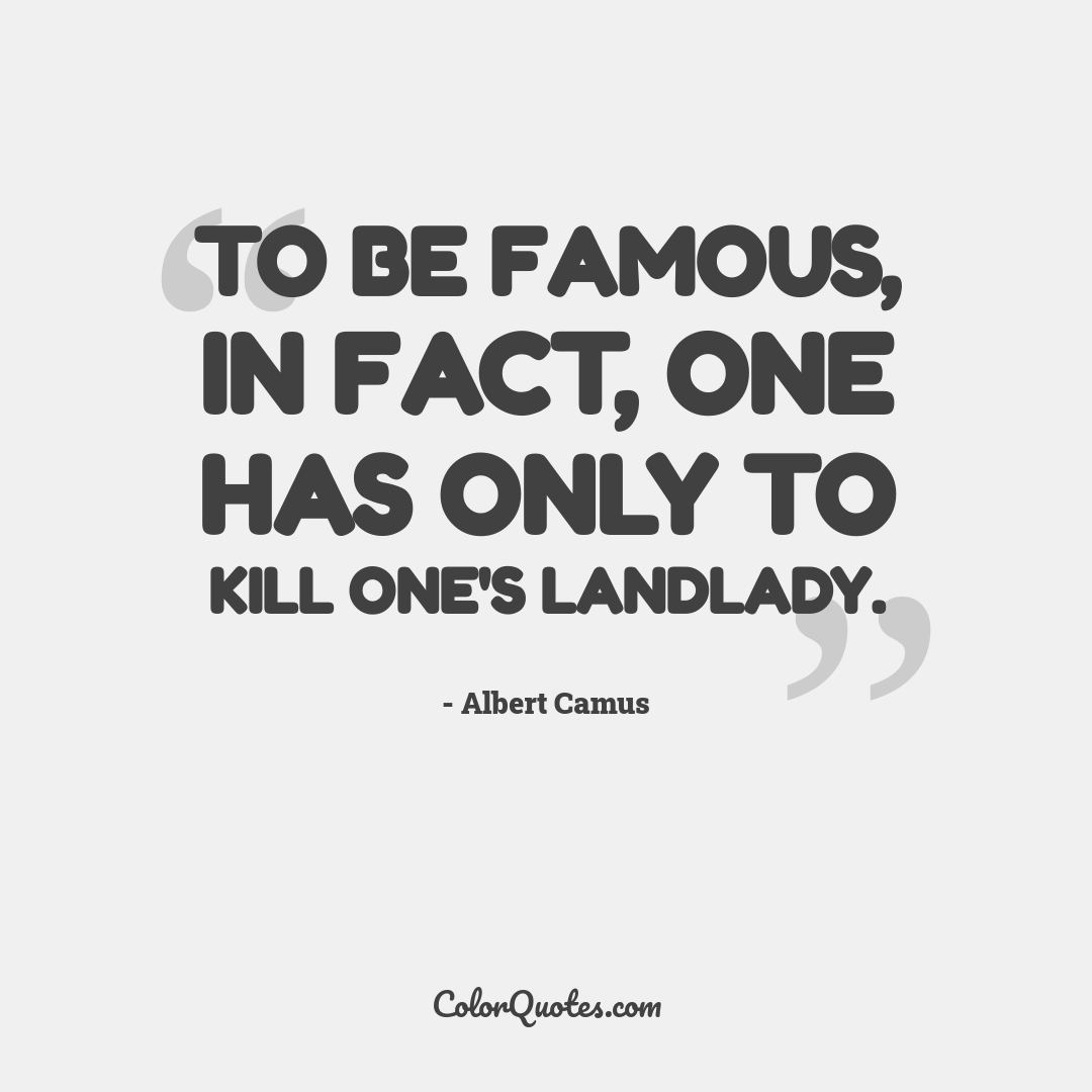 To be famous, in fact, one has only to kill one's landlady.