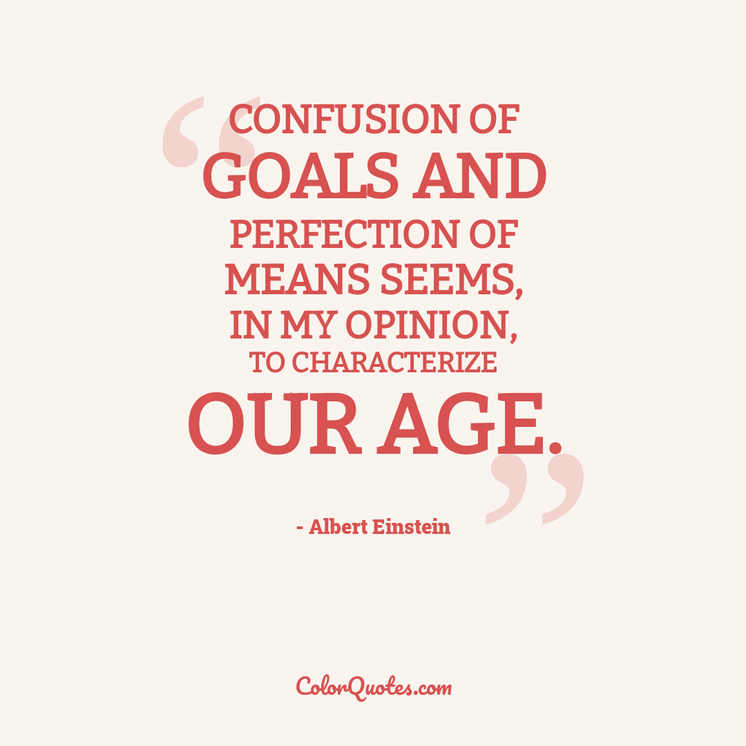 Confusion of goals and perfection of means seems, in my opinion, to characterize our age.