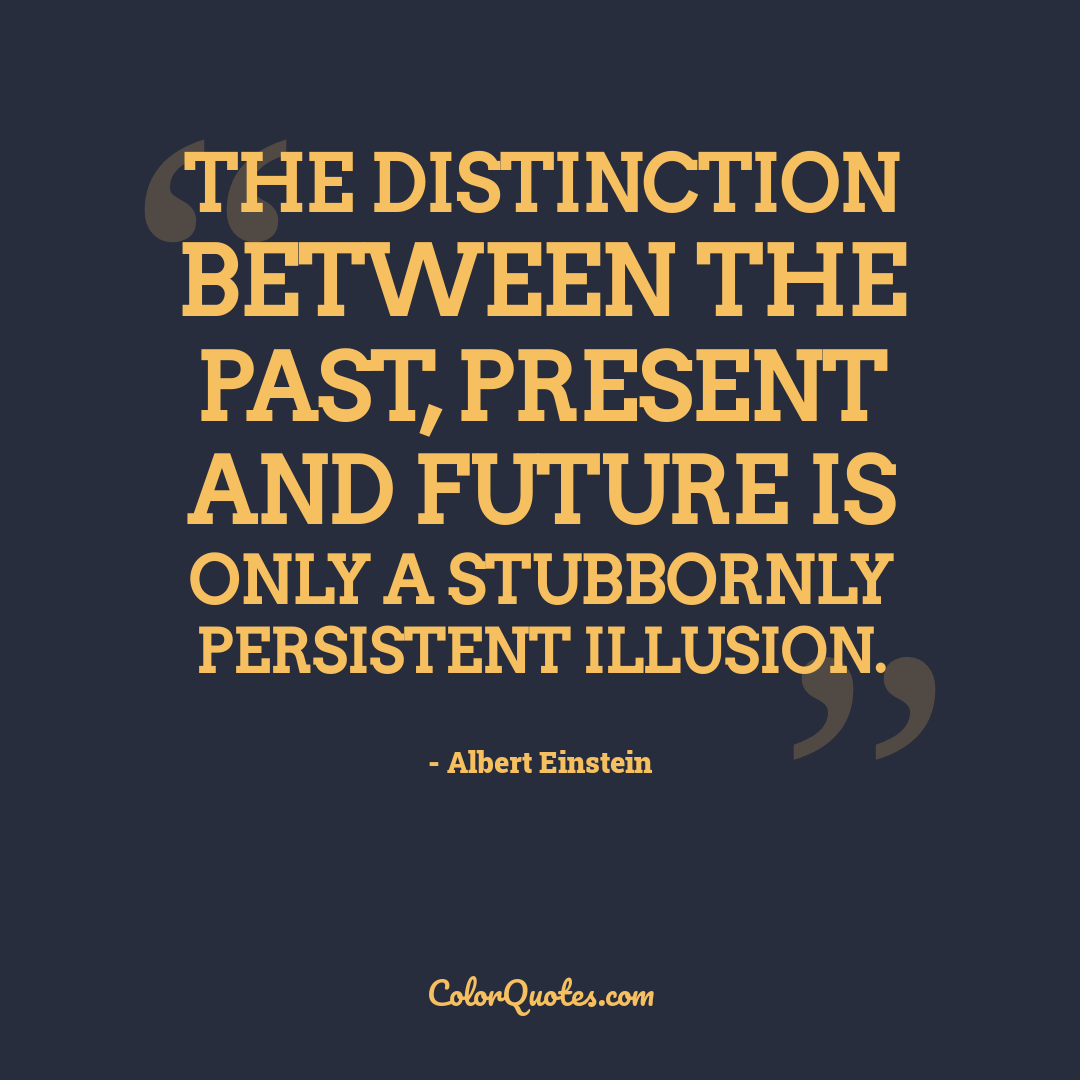 The distinction between the past, present and future is only a stubbornly persistent illusion.