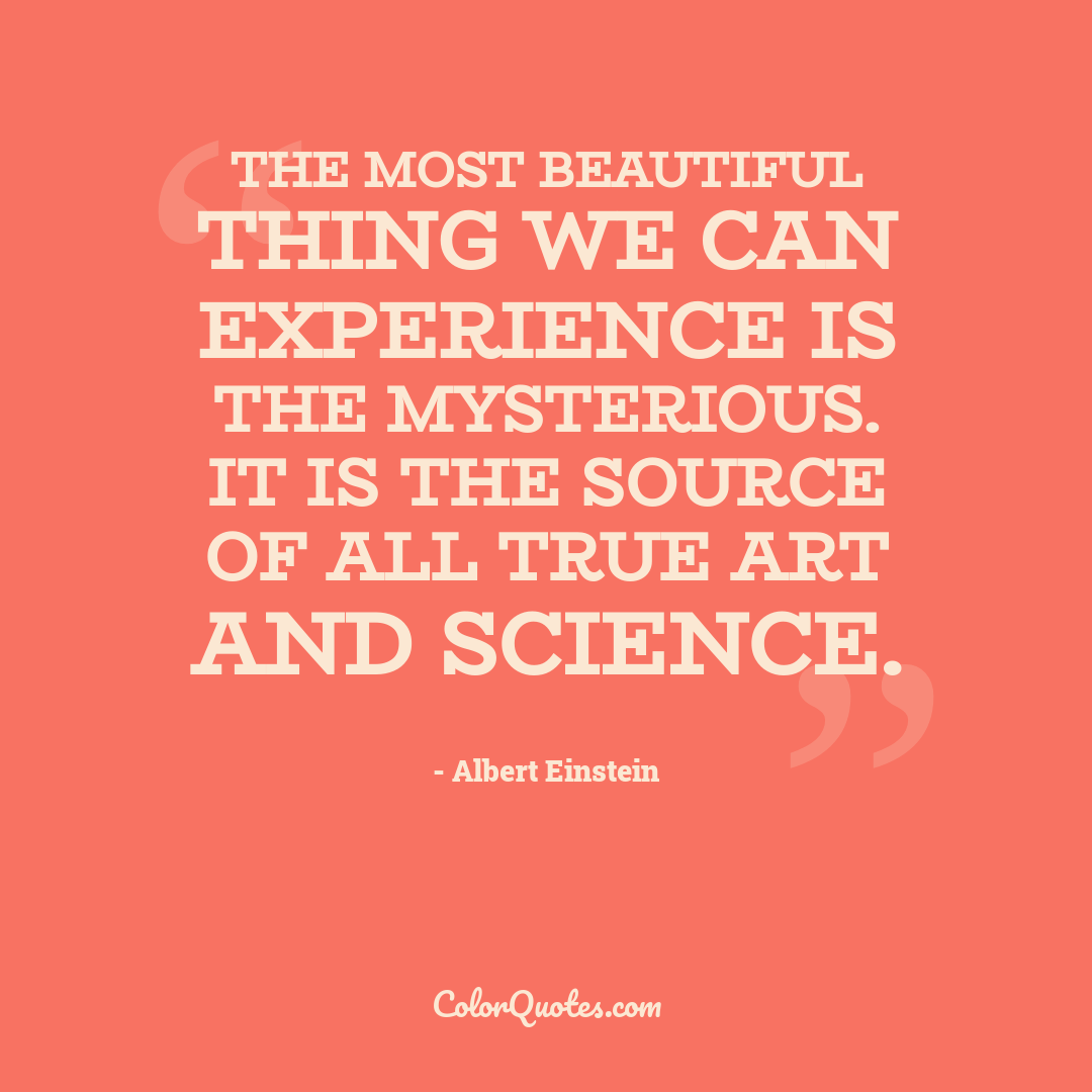 The most beautiful thing we can experience is the mysterious. It is the source of all true art and science.