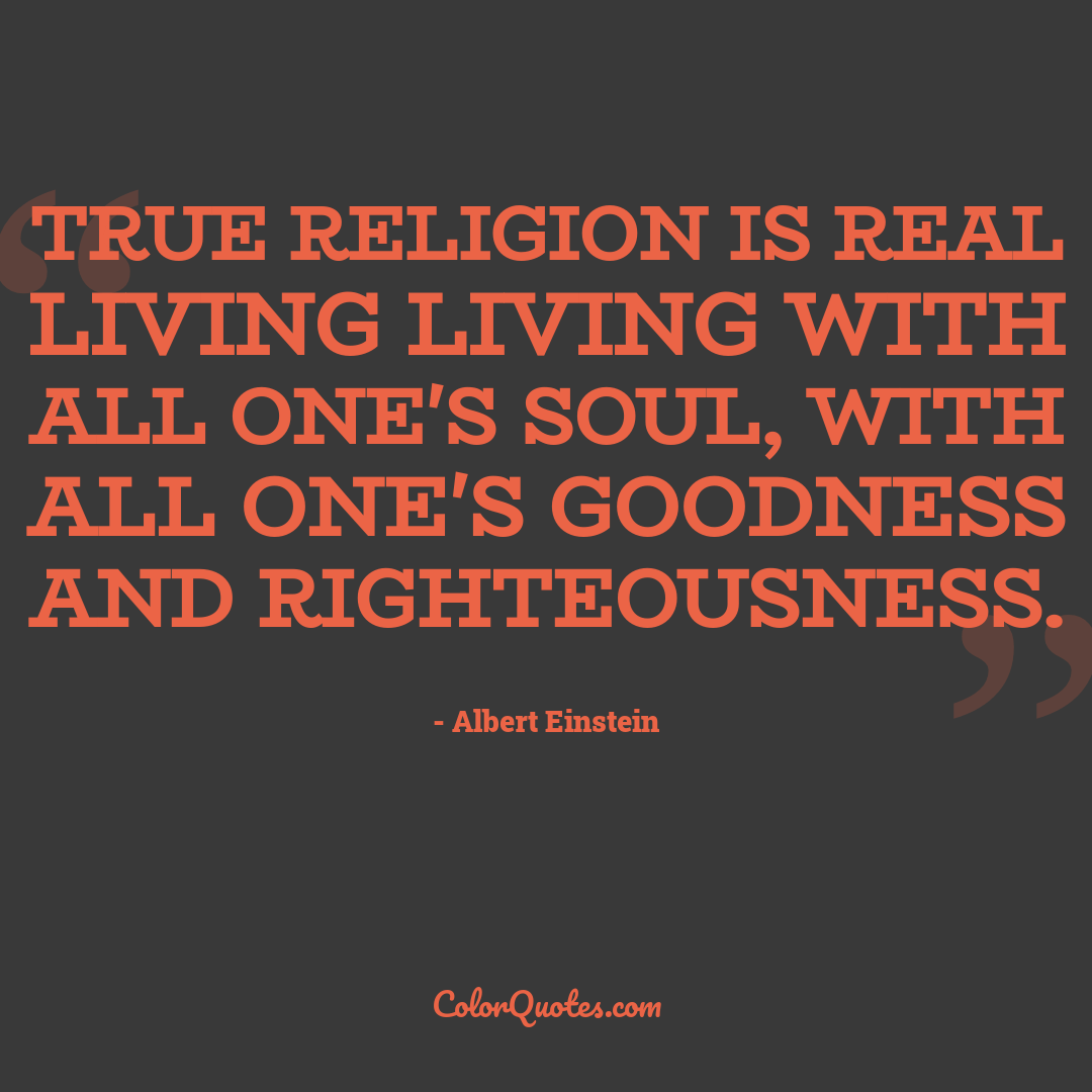 True religion is real living living with all one's soul, with all one's goodness and righteousness.