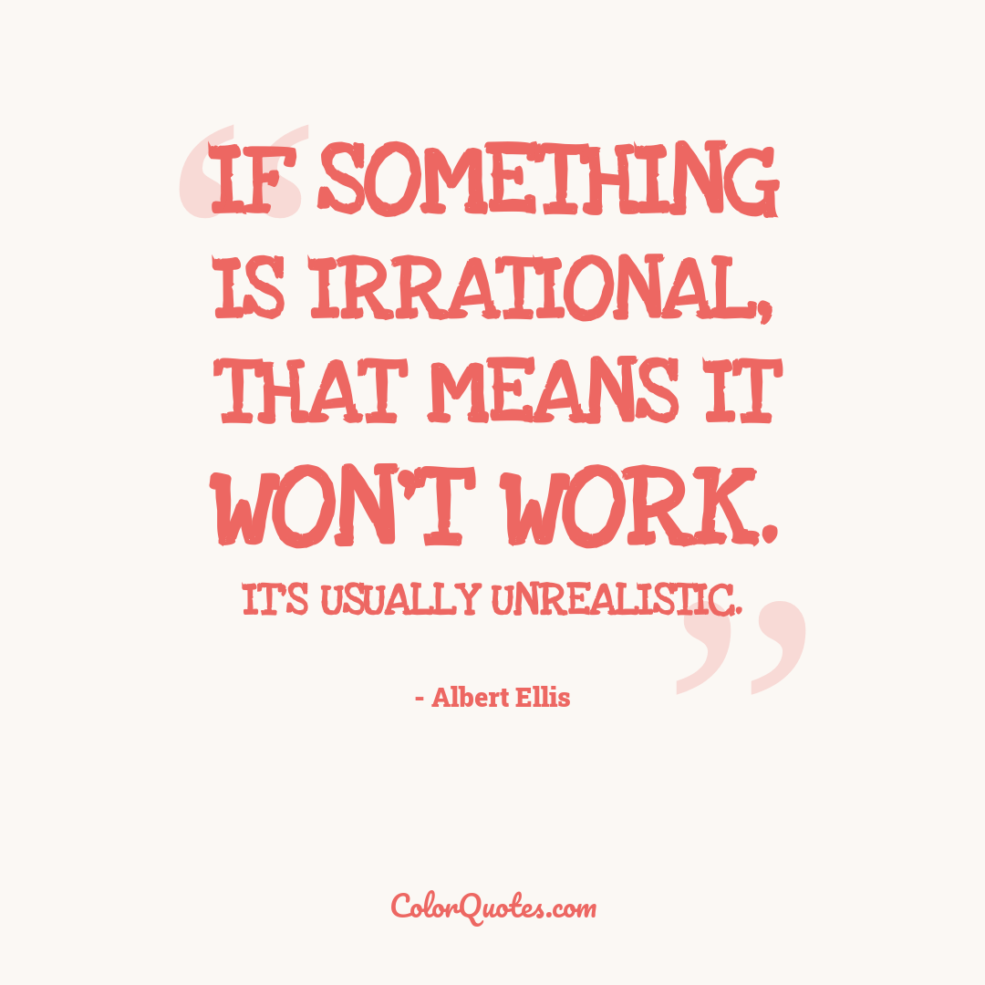If something is irrational, that means it won't work. It's usually unrealistic.