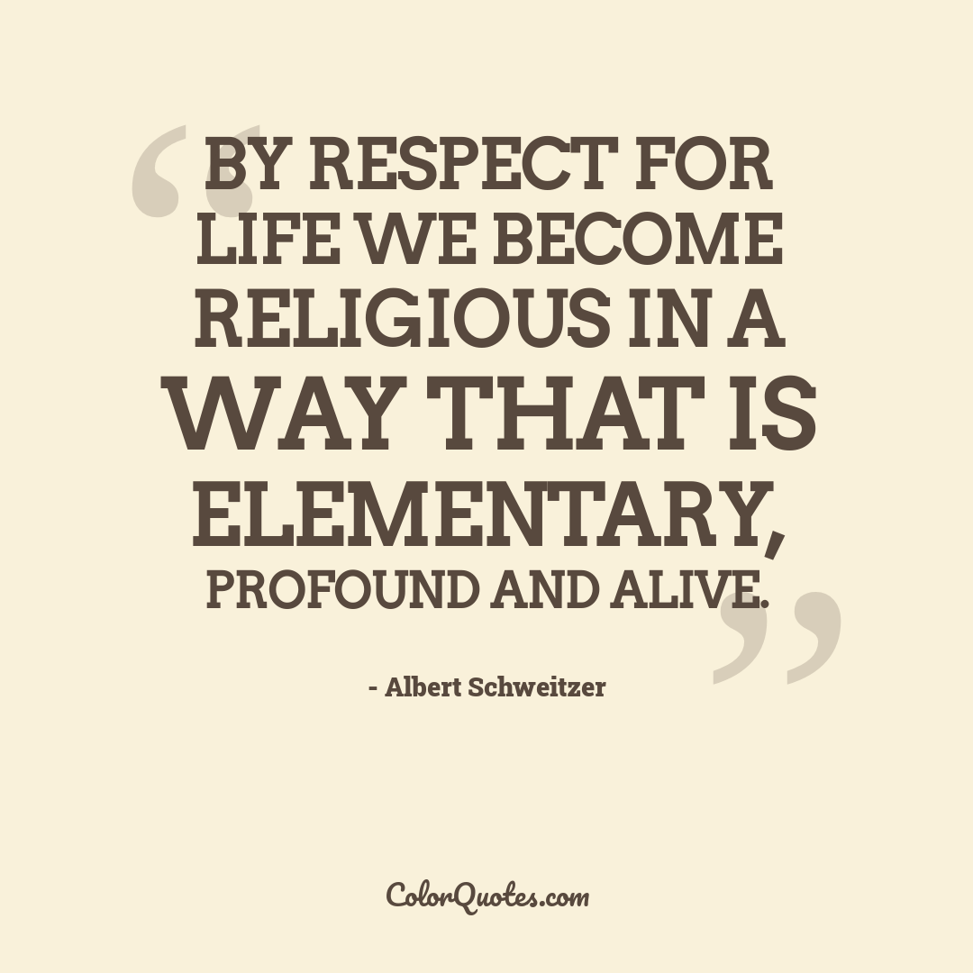 By respect for life we become religious in a way that is elementary, profound and alive.