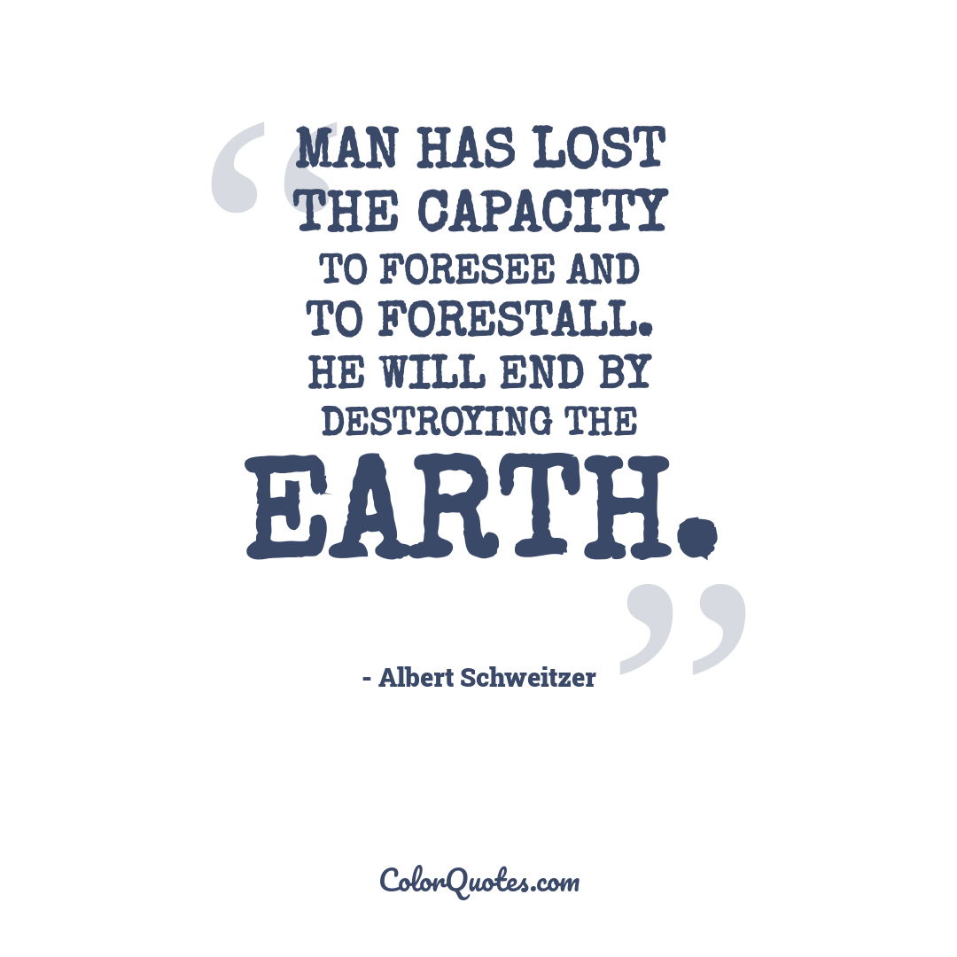 Man has lost the capacity to foresee and to forestall. He will end by destroying the earth.