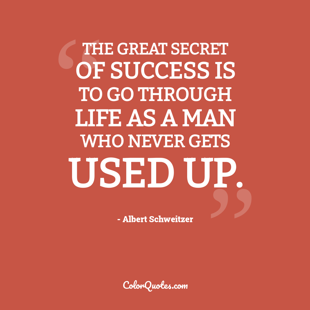 The great secret of success is to go through life as a man who never gets used up.