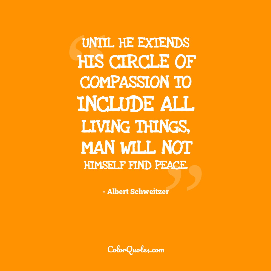 Until he extends his circle of compassion to include all living things, man will not himself find peace.