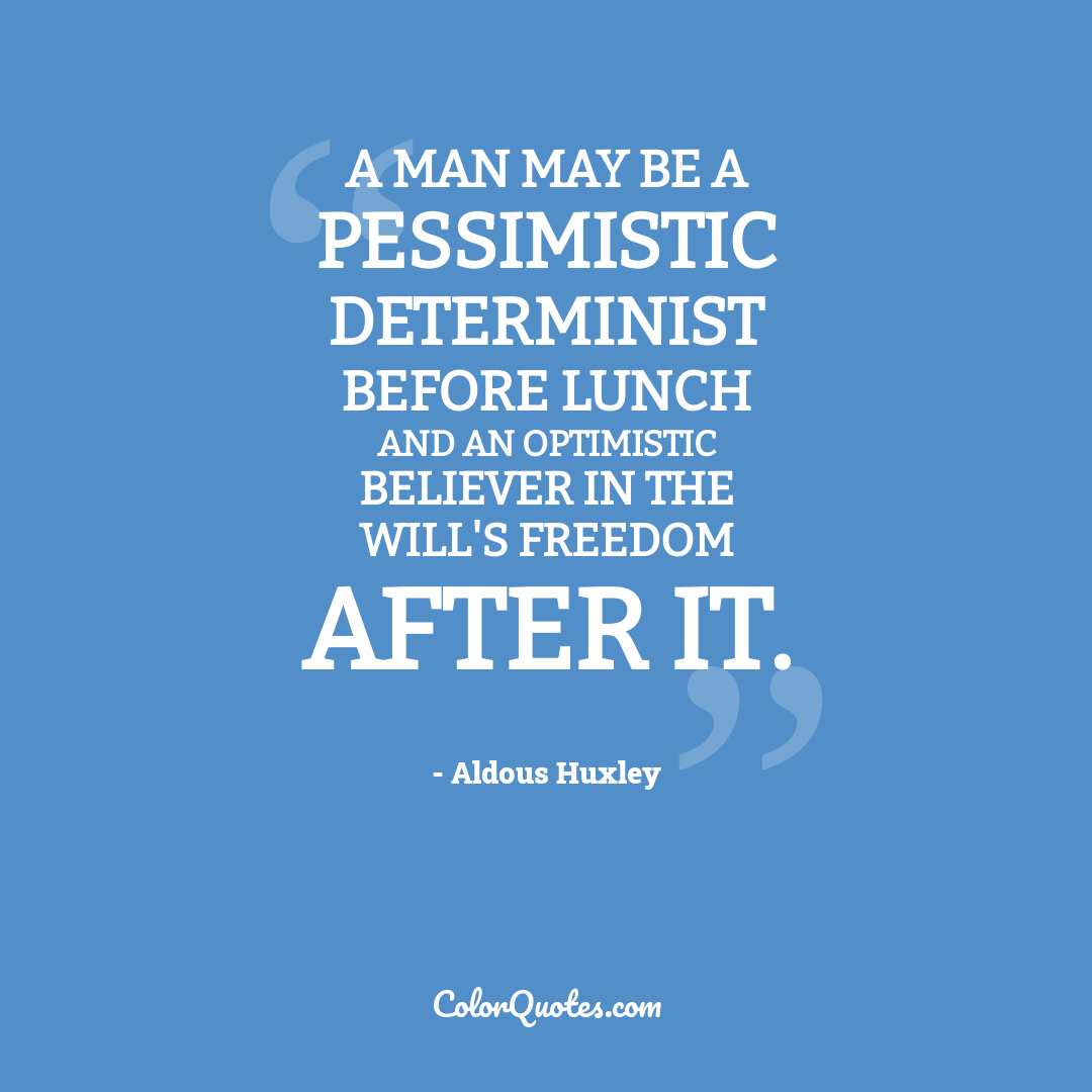 A man may be a pessimistic determinist before lunch and an optimistic believer in the will's freedom after it.