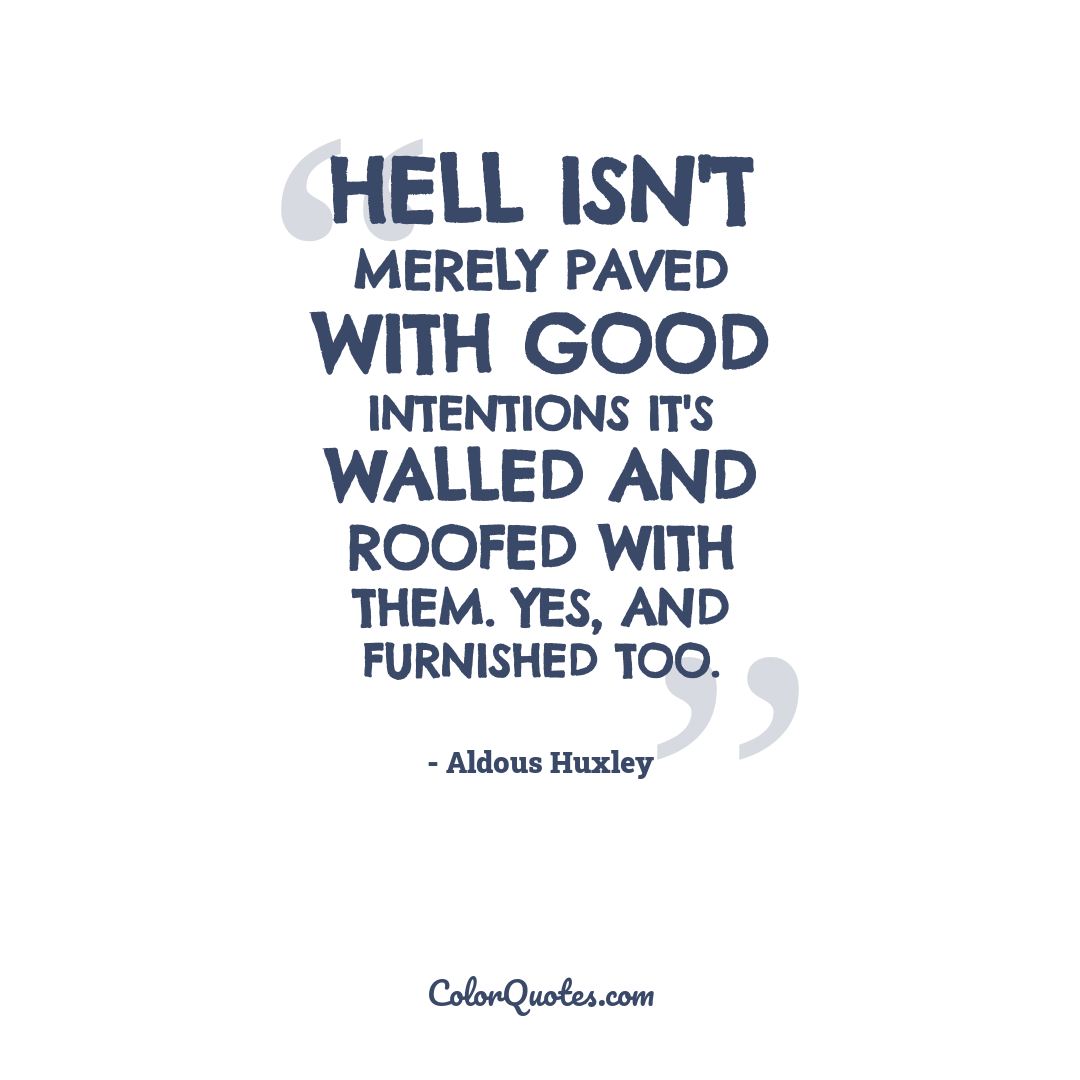 Hell isn't merely paved with good intentions it's walled and roofed with them. Yes, and furnished too.