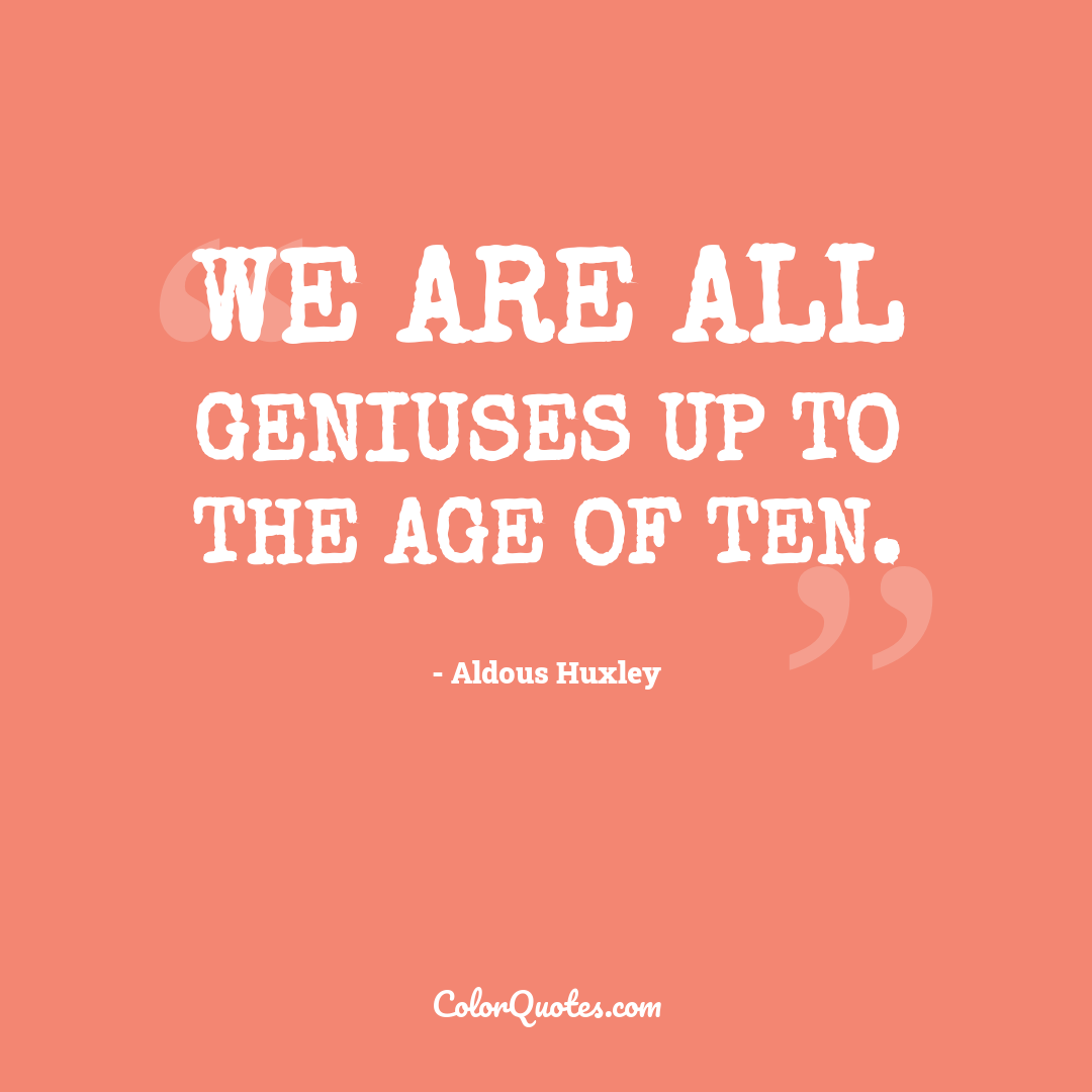 We are all geniuses up to the age of ten.