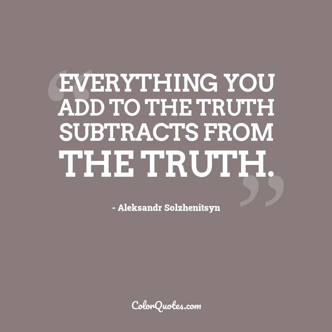 Everything you add to the truth subtracts from the truth.