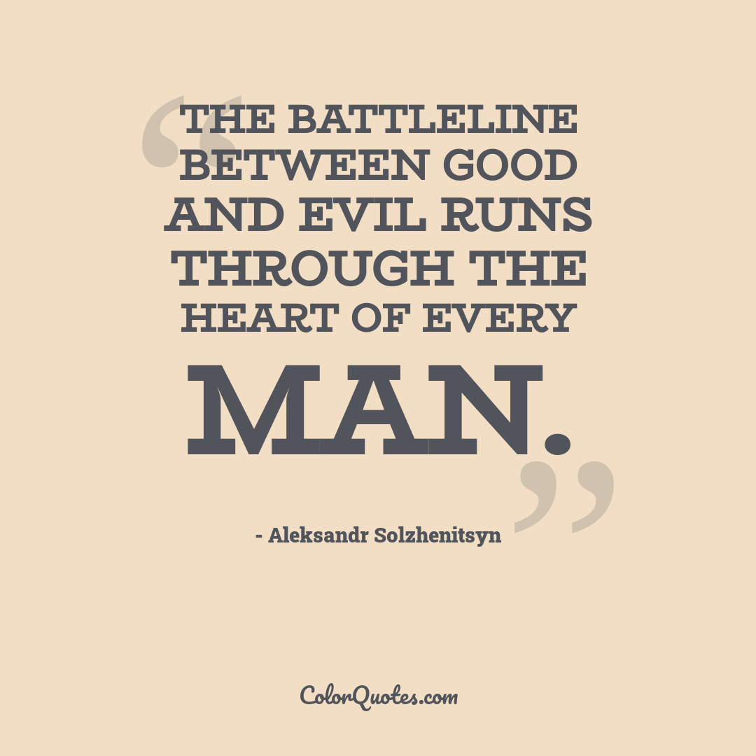 The battleline between good and evil runs through the heart of every man.
