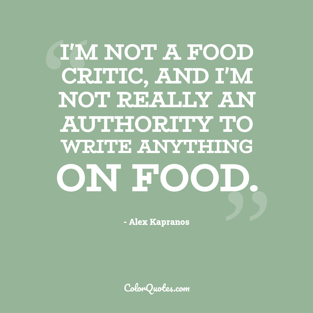 I'm not a food critic, and I'm not really an authority to write anything on food.