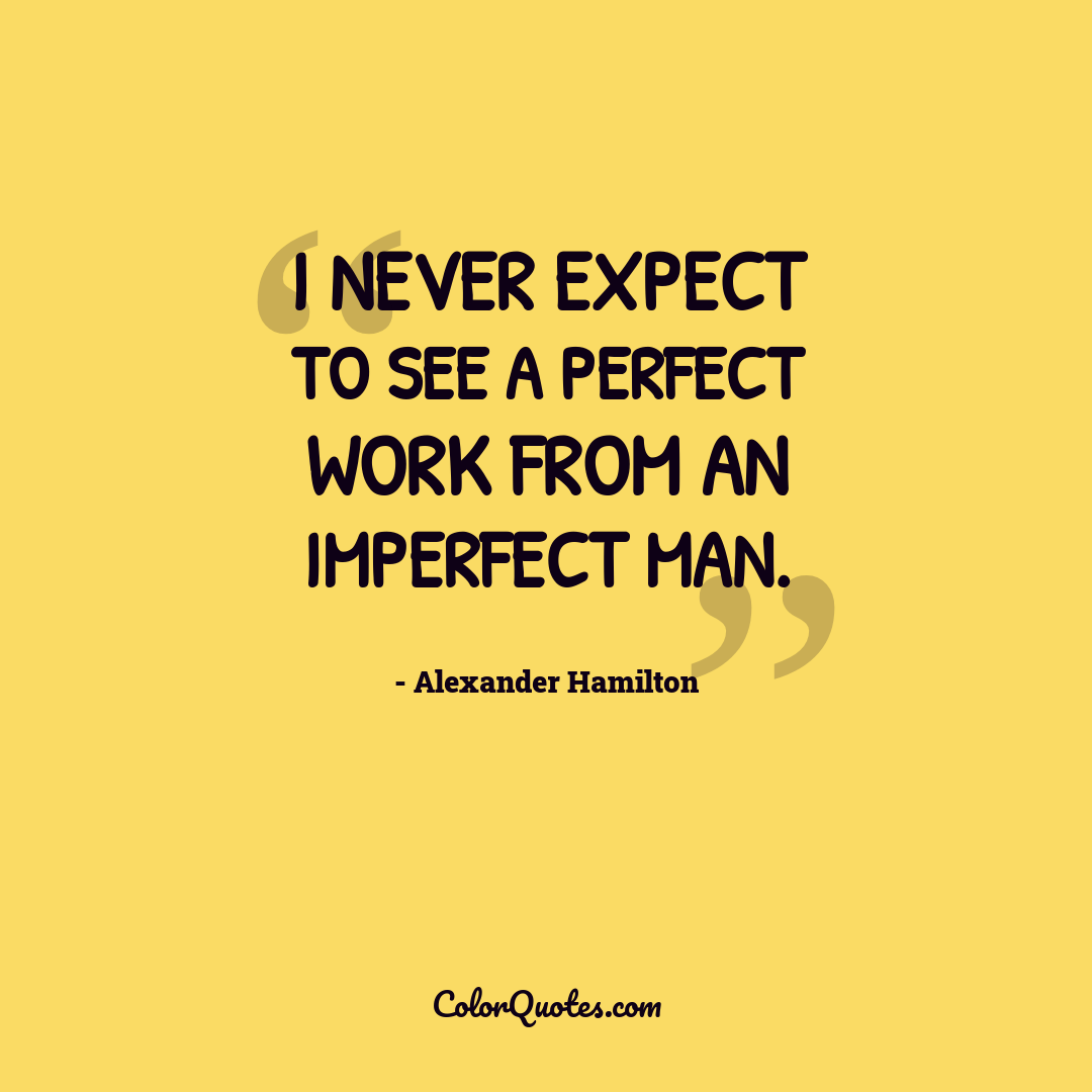 I never expect to see a perfect work from an imperfect man.