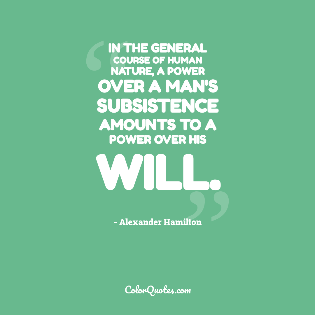 In the general course of human nature, A power over a man's subsistence amounts to a power over his will.