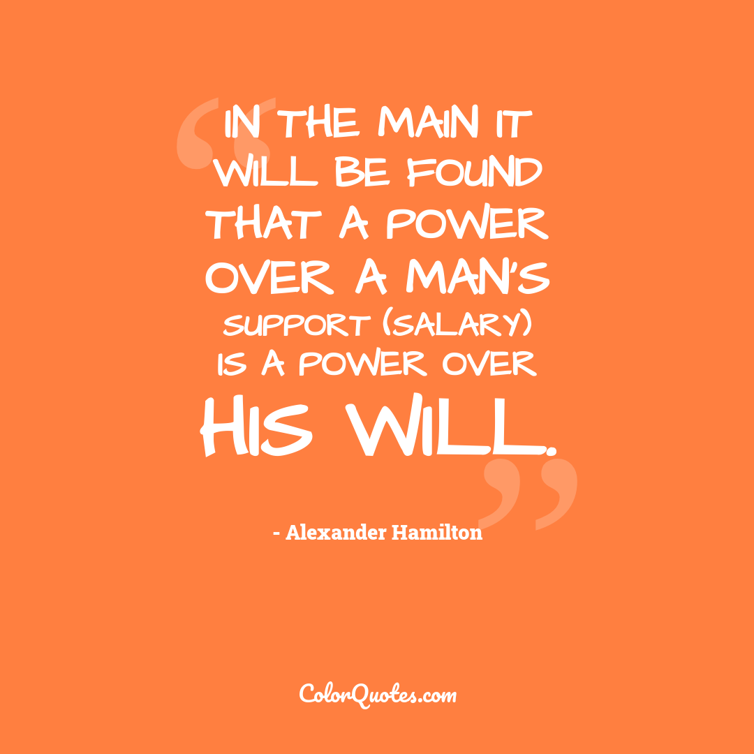 In the main it will be found that a power over a man's support (salary) is a power over his will.