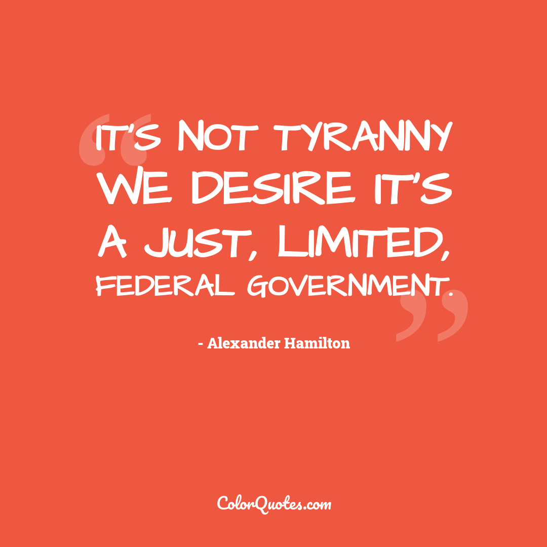 It's not tyranny we desire it's a just, limited, federal government.