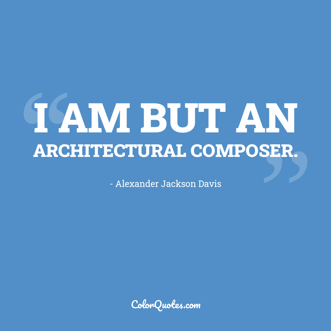 I am but an architectural composer.