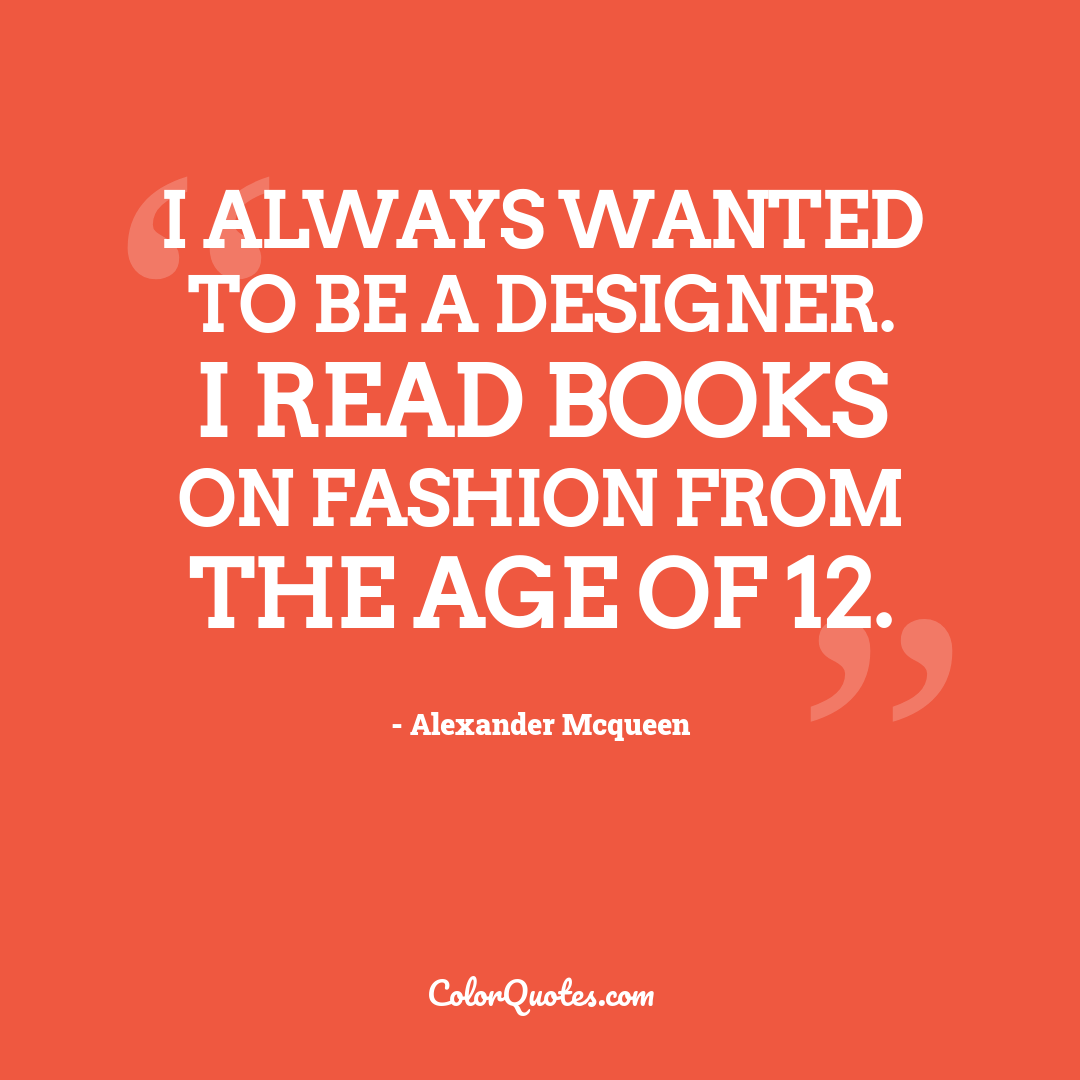 I always wanted to be a designer. I read books on fashion from the age of 12.