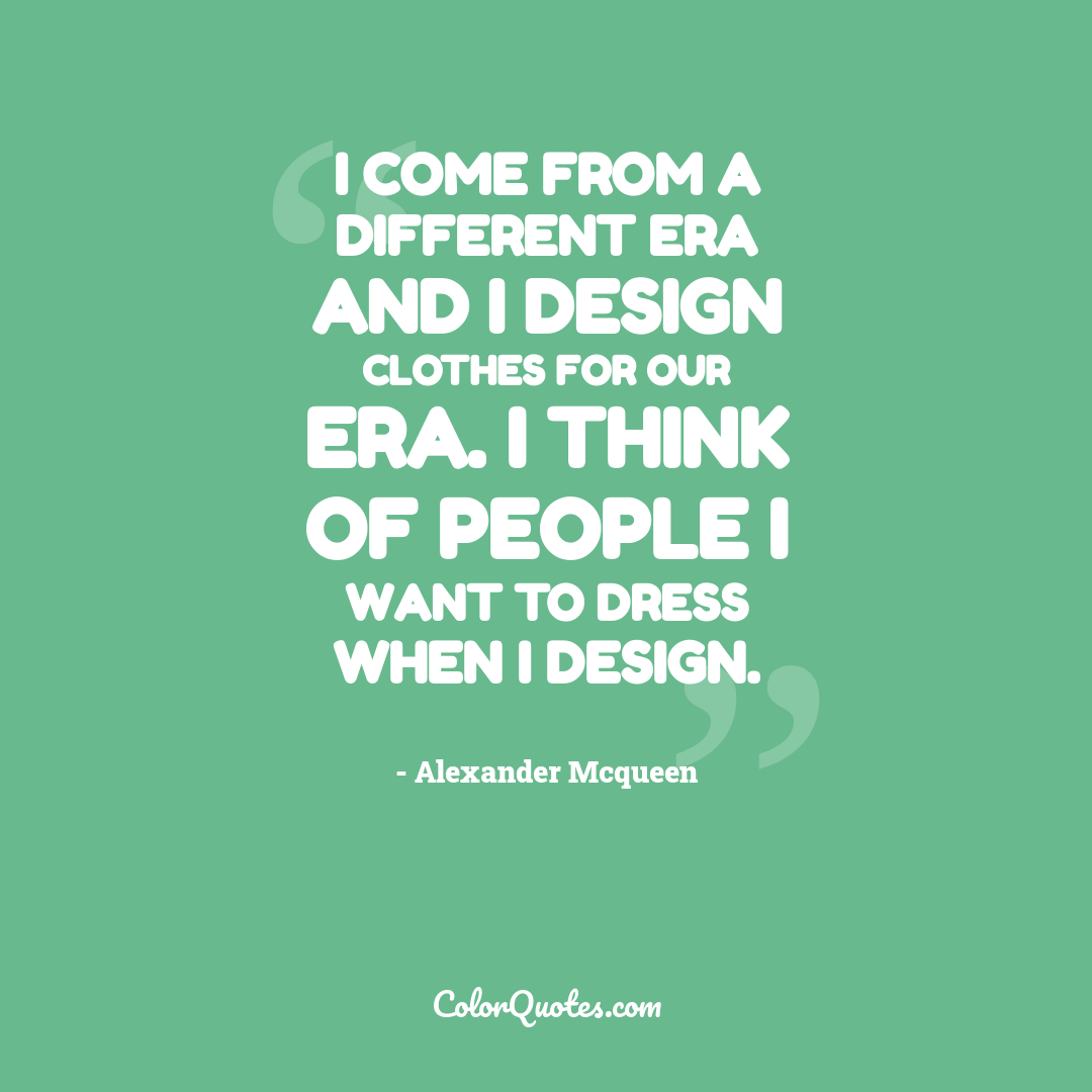 I come from a different era and I design clothes for our era. I think of people I want to dress when I design.