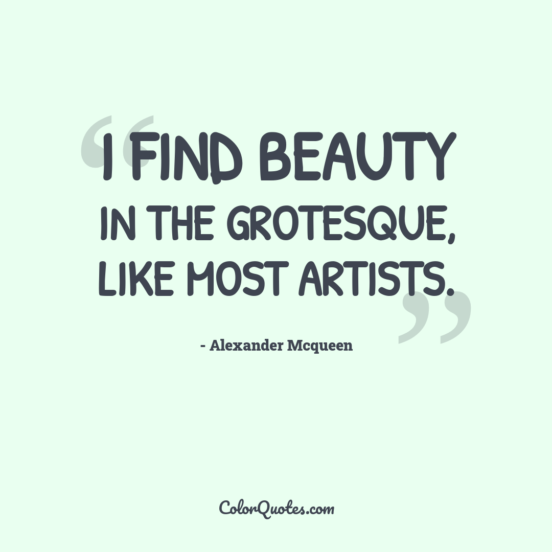 I find beauty in the grotesque, like most artists.