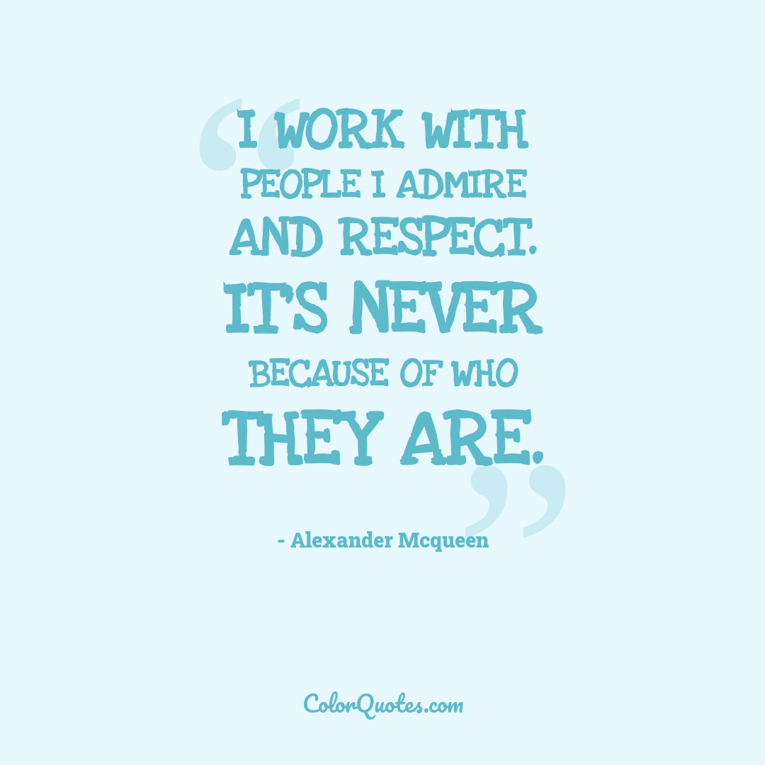 I work with people I admire and respect. It's never because of who they are.