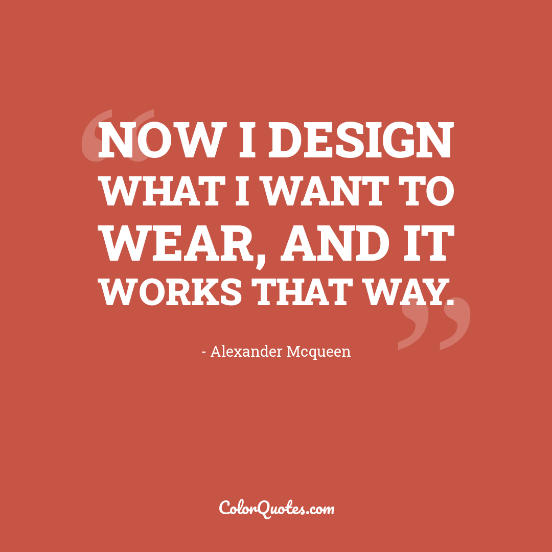 Now I design what I want to wear, and it works that way.