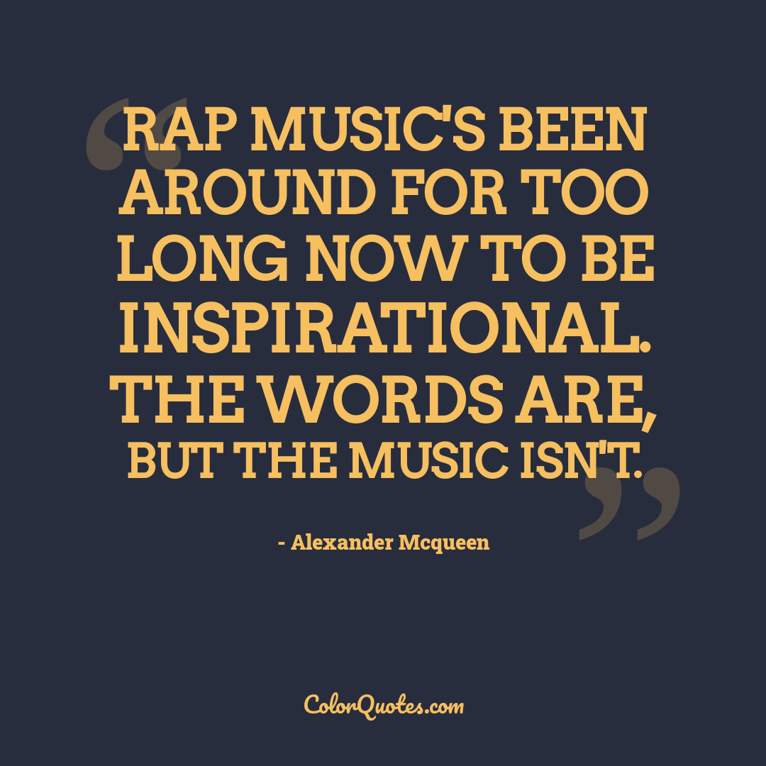 Rap music's been around for too long now to be inspirational. The words are, but the music isn't.